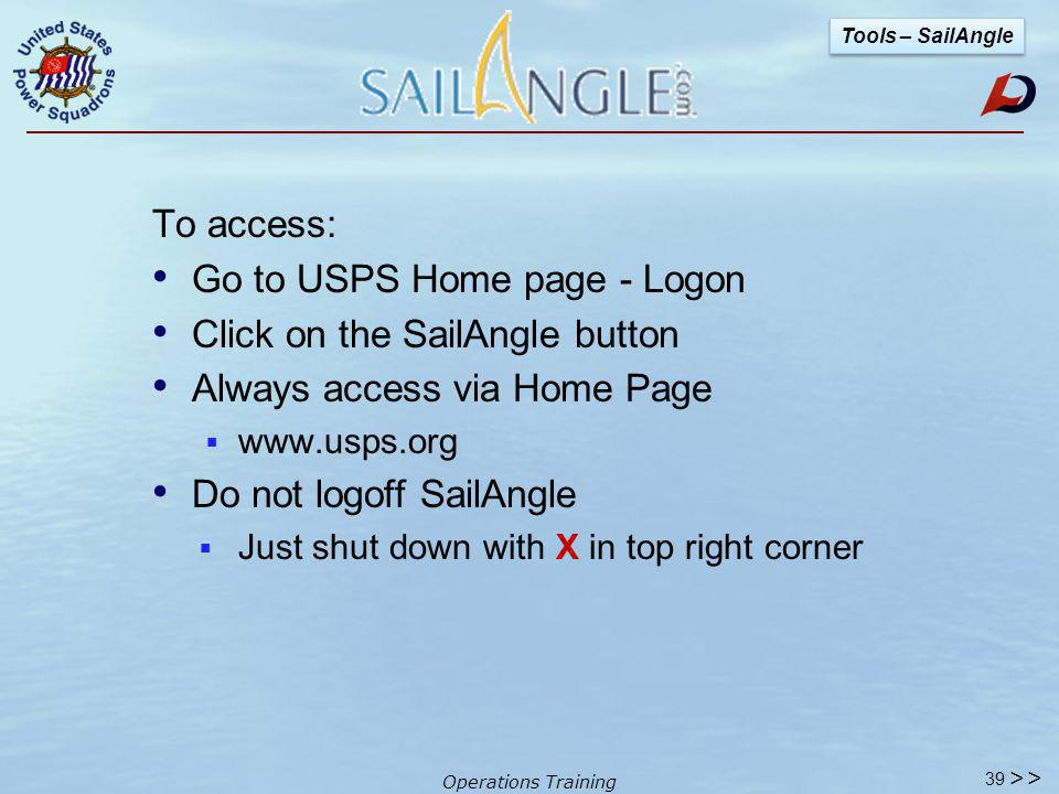 Operations Training Message system is private All messages are within USPS community Setting up groups - simple & easy to use No SPAM No viruses Members w/o an email address can participate Managed & maintained professionally 38 Tools – SailAngle >>