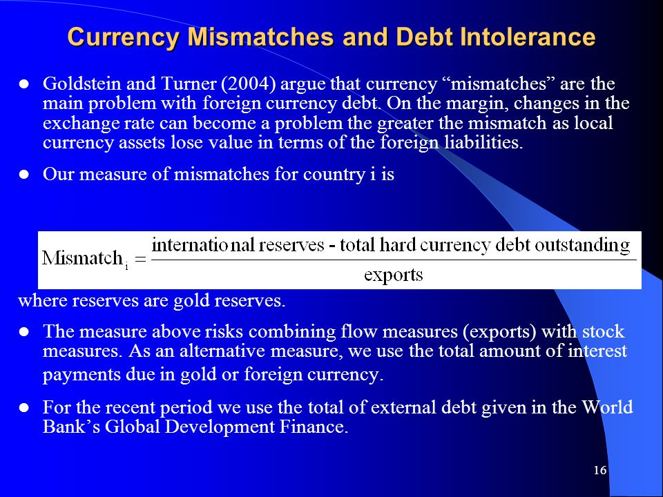 16 Currency Mismatches and Debt Intolerance Goldstein and Turner (2004) argue that currency mismatches are the main problem with foreign currency debt.