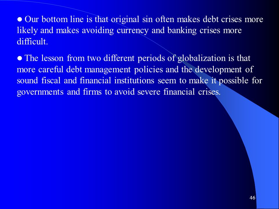 46 Our bottom line is that original sin often makes debt crises more likely and makes avoiding currency and banking crises more difficult.