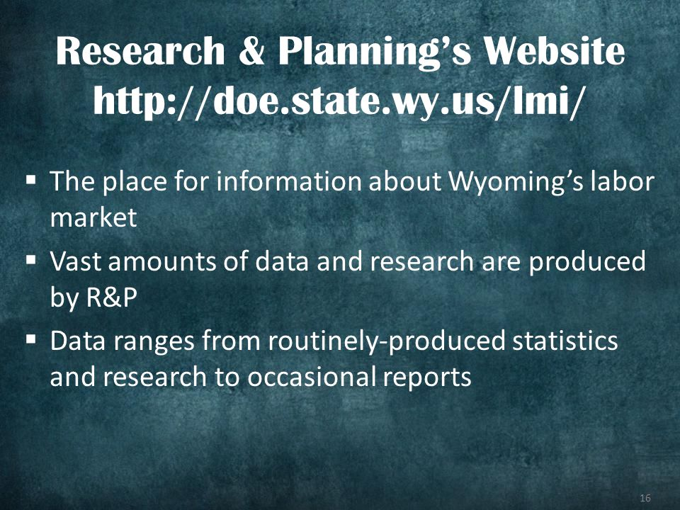 16 The place for information about Wyomings labor market Vast amounts of data and research are produced by R&P Data ranges from routinely-produced sta