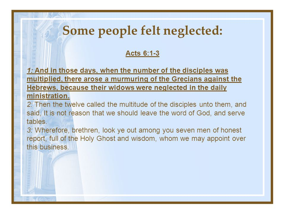 Some people felt neglected: Acts 6:1-3 1: And in those days, when the number of the disciples was multiplied, there arose a murmuring of the Grecians against the Hebrews, because their widows were neglected in the daily ministration.