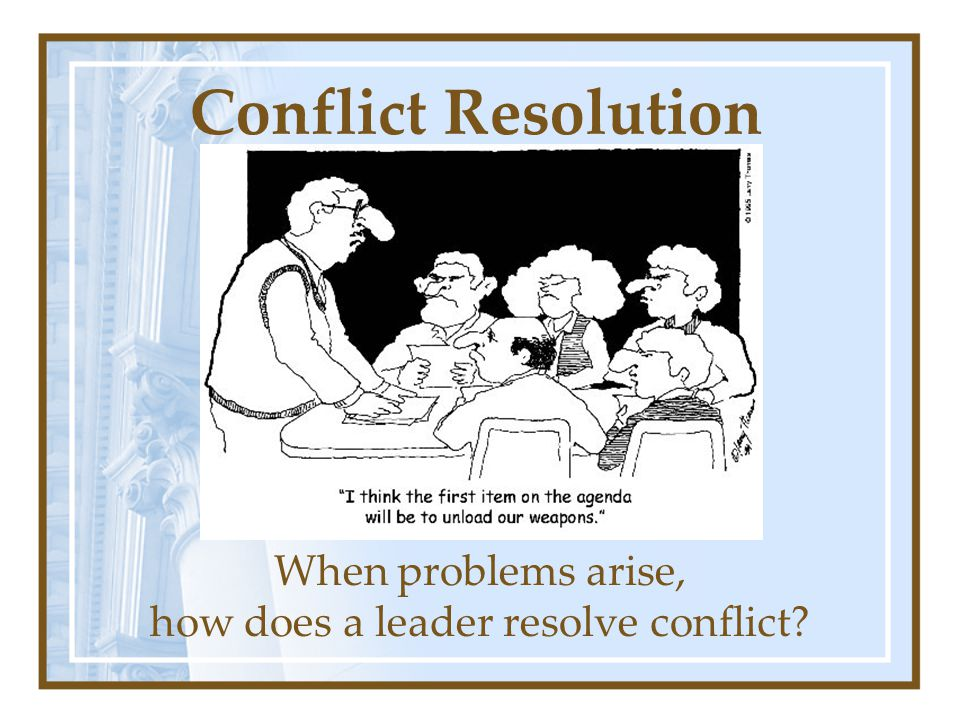 Conflict Resolution When problems arise, how does a leader resolve conflict