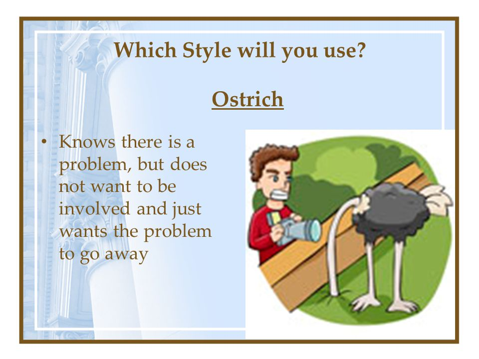 Knows there is a problem, but does not want to be involved and just wants the problem to go away Ostrich Which Style will you use