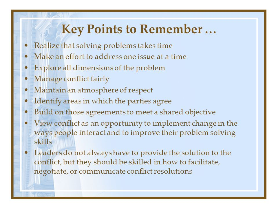 Key Points to Remember … Realize that solving problems takes time Make an effort to address one issue at a time Explore all dimensions of the problem Manage conflict fairly Maintain an atmosphere of respect Identify areas in which the parties agree Build on those agreements to meet a shared objective View conflict as an opportunity to implement change in the ways people interact and to improve their problem solving skills Leaders do not always have to provide the solution to the conflict, but they should be skilled in how to facilitate, negotiate, or communicate conflict resolutions
