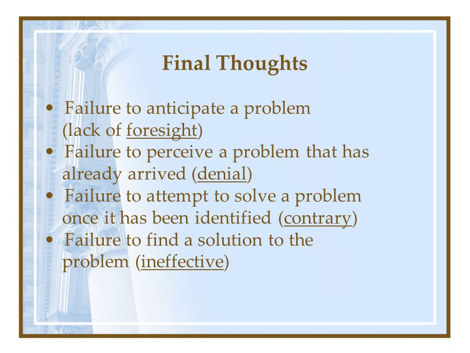 Final Thoughts Failure to anticipate a problem (lack of foresight) Failure to perceive a problem that has already arrived (denial) Failure to attempt to solve a problem once it has been identified (contrary) Failure to find a solution to the problem (ineffective)