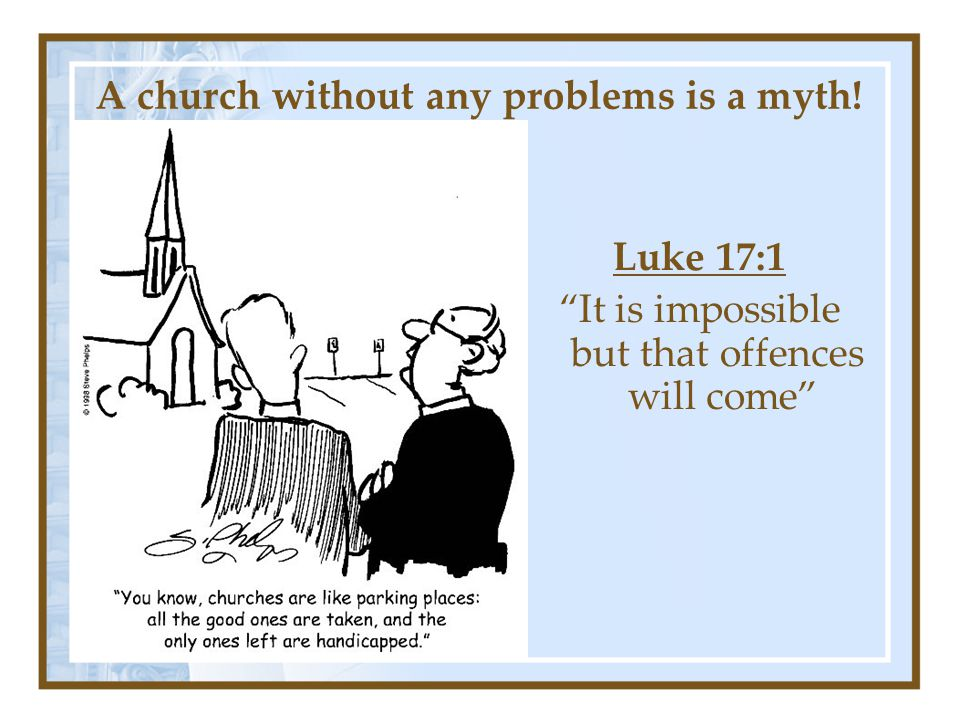 A church without any problems is a myth! Luke 17:1 It is impossible but that offences will come