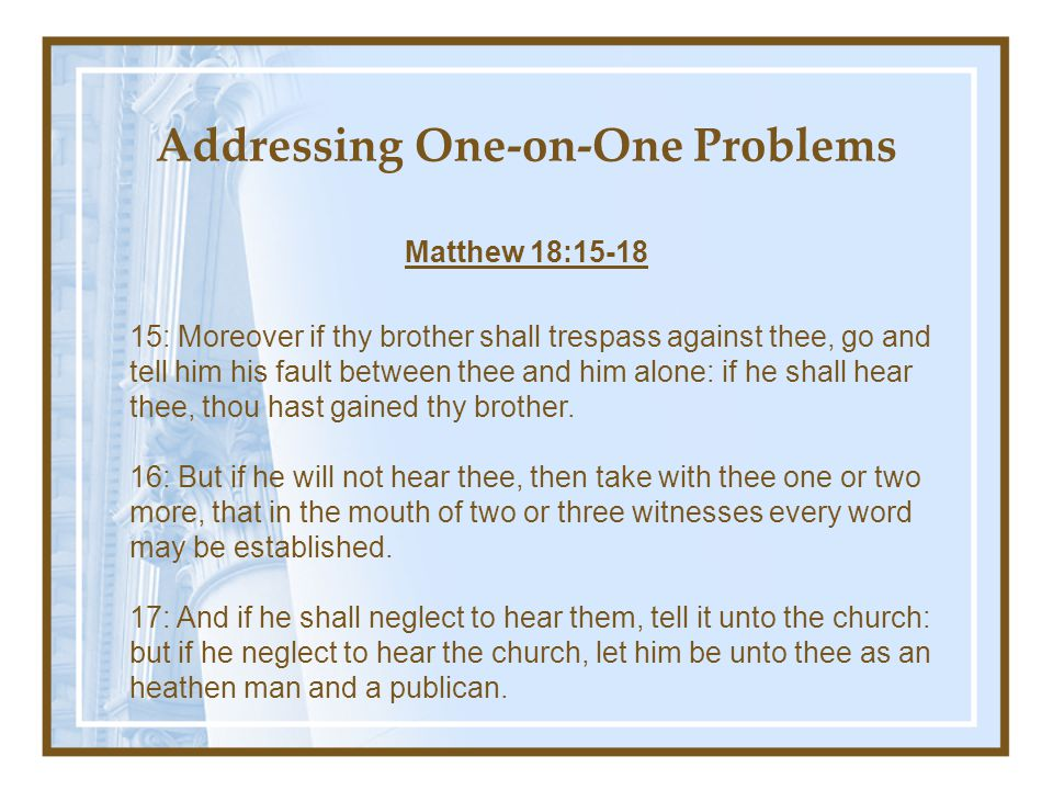 Addressing One-on-One Problems Matthew 18:15-18 15: Moreover if thy brother shall trespass against thee, go and tell him his fault between thee and him alone: if he shall hear thee, thou hast gained thy brother.