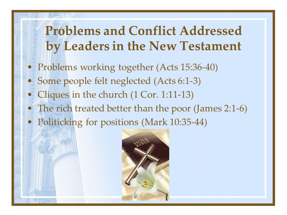 Problems and Conflict Addressed by Leaders in the New Testament Problems working together (Acts 15:36-40) Some people felt neglected (Acts 6:1-3) Cliques in the church (1 Cor.