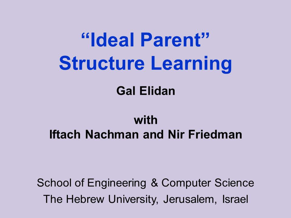 Ideal Parent Structure Learning School of Engineering & Computer Science The Hebrew University, Jerusalem, Israel Gal Elidan with Iftach Nachman and Nir Friedman