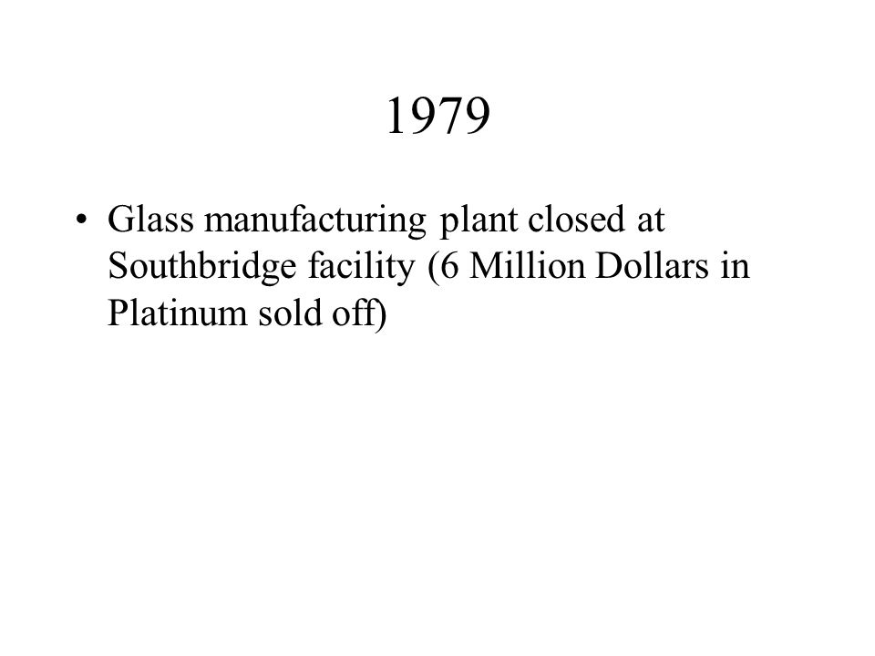 1979 Glass manufacturing plant closed at Southbridge facility (6 Million Dollars in Platinum sold off)