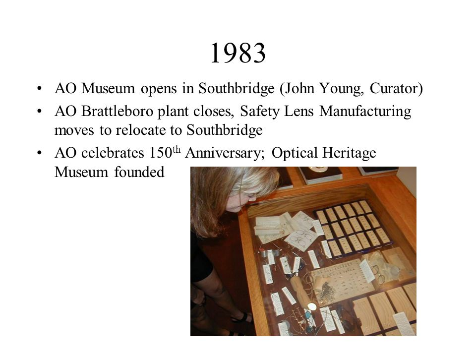 1983 AO Museum opens in Southbridge (John Young, Curator) AO Brattleboro plant closes, Safety Lens Manufacturing moves to relocate to Southbridge AO celebrates 150 th Anniversary; Optical Heritage Museum founded