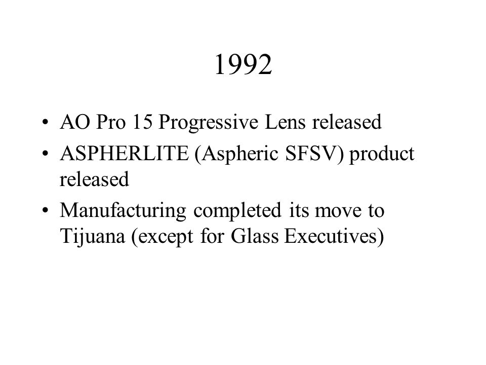 1992 AO Pro 15 Progressive Lens released ASPHERLITE (Aspheric SFSV) product released Manufacturing completed its move to Tijuana (except for Glass Executives)