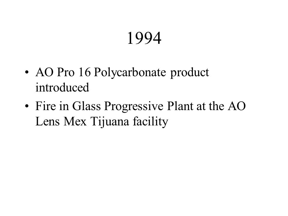 1994 AO Pro 16 Polycarbonate product introduced Fire in Glass Progressive Plant at the AO Lens Mex Tijuana facility