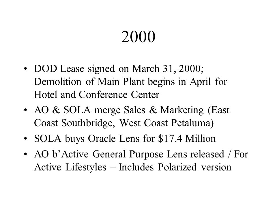 2000 DOD Lease signed on March 31, 2000; Demolition of Main Plant begins in April for Hotel and Conference Center AO & SOLA merge Sales & Marketing (East Coast Southbridge, West Coast Petaluma) SOLA buys Oracle Lens for $17.4 Million AO bActive General Purpose Lens released / For Active Lifestyles – Includes Polarized version
