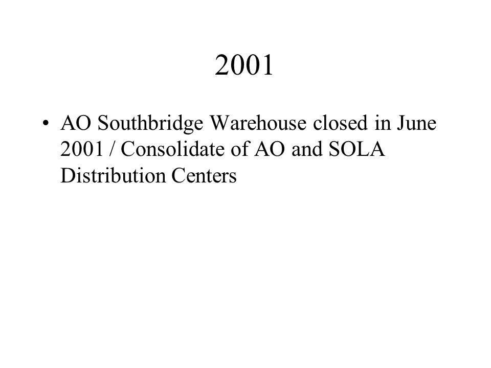 2001 AO Southbridge Warehouse closed in June 2001 / Consolidate of AO and SOLA Distribution Centers