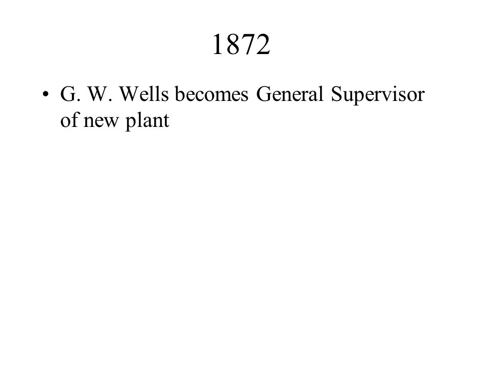 1872 G. W. Wells becomes General Supervisor of new plant