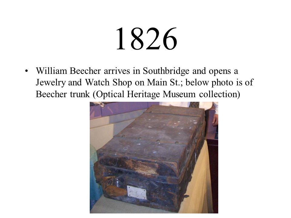 1826 William Beecher arrives in Southbridge and opens a Jewelry and Watch Shop on Main St.; below photo is of Beecher trunk (Optical Heritage Museum c