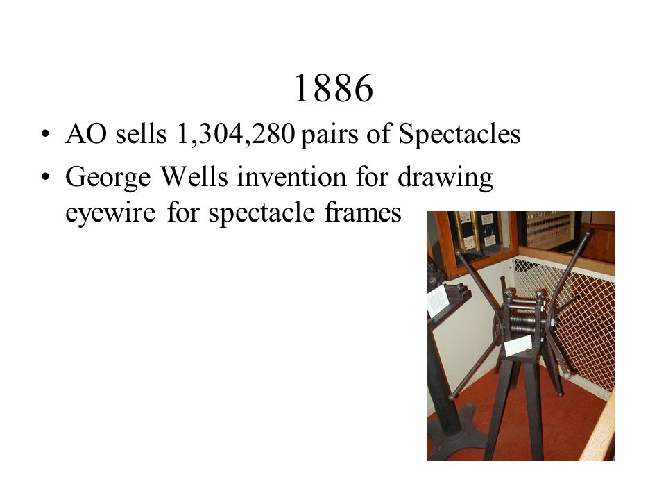 1886 AO sells 1,304,280 pairs of Spectacles George Wells invention for drawing eyewire for spectacle frames