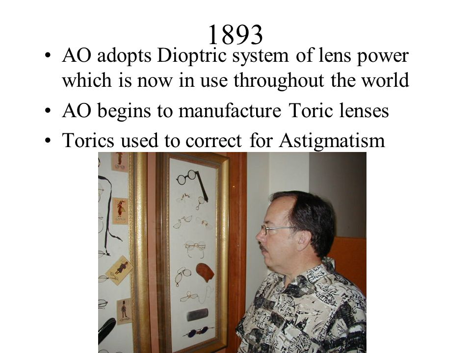 1893 AO adopts Dioptric system of lens power which is now in use throughout the world AO begins to manufacture Toric lenses Torics used to correct for Astigmatism