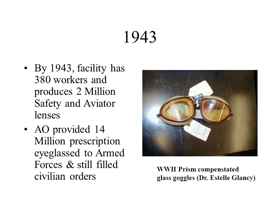 1943 By 1943, facility has 380 workers and produces 2 Million Safety and Aviator lenses AO provided 14 Million prescription eyeglassed to Armed Forces & still filled civilian orders WWII Prism compenstated glass goggles (Dr.