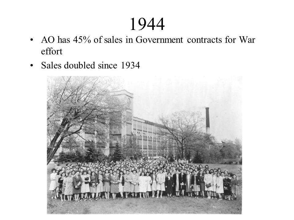 1944 AO has 45% of sales in Government contracts for War effort Sales doubled since 1934