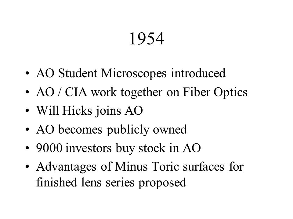 1954 AO Student Microscopes introduced AO / CIA work together on Fiber Optics Will Hicks joins AO AO becomes publicly owned 9000 investors buy stock in AO Advantages of Minus Toric surfaces for finished lens series proposed