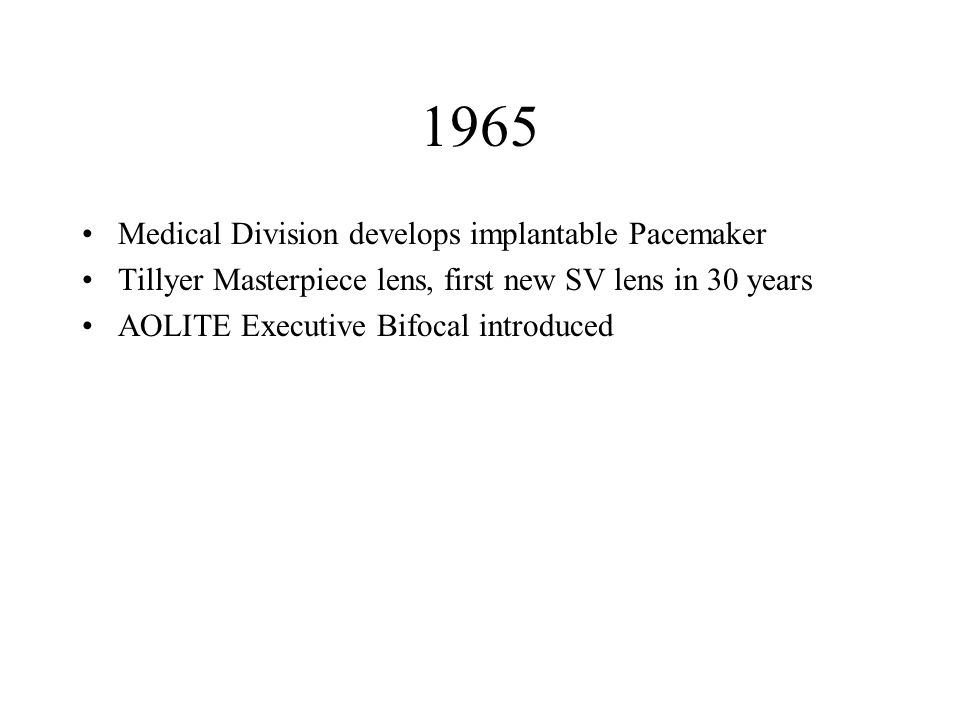 1965 Medical Division develops implantable Pacemaker Tillyer Masterpiece lens, first new SV lens in 30 years AOLITE Executive Bifocal introduced