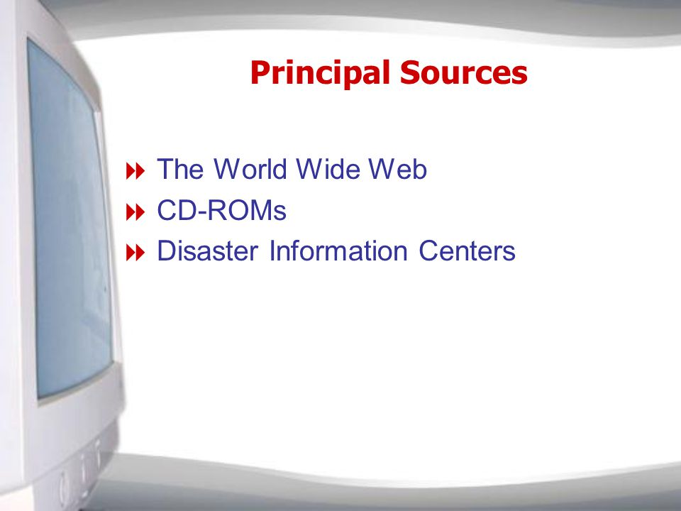 Principal Sources The World Wide Web CD-ROMs Disaster Information Centers