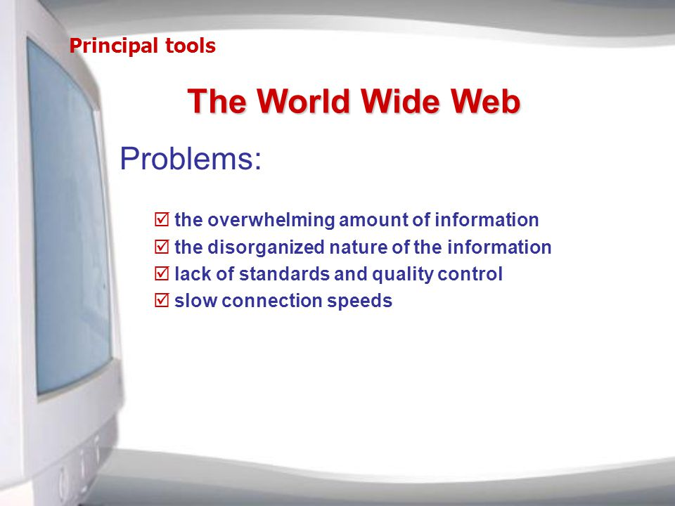 Principal tools Problems: þthe overwhelming amount of information þthe disorganized nature of the information þlack of standards and quality control þslow connection speeds The World Wide Web