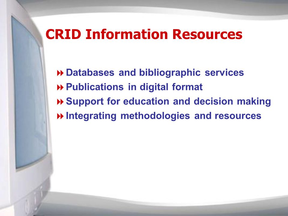 CRID Information Resources Databases and bibliographic services Publications in digital format Support for education and decision making Integrating methodologies and resources