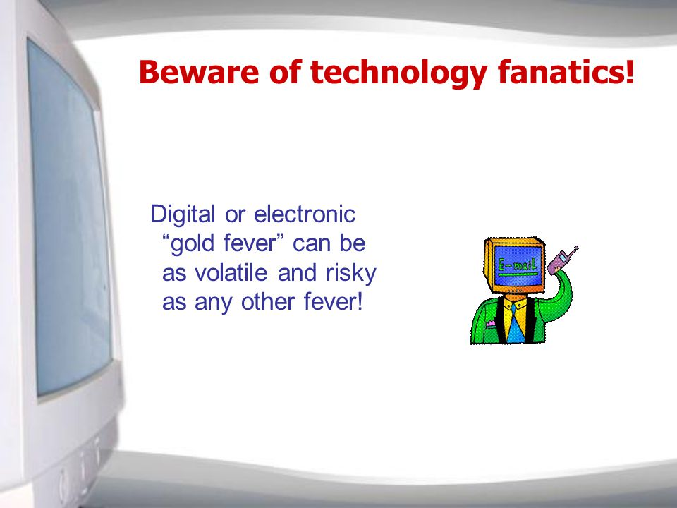 Beware of technology fanatics.