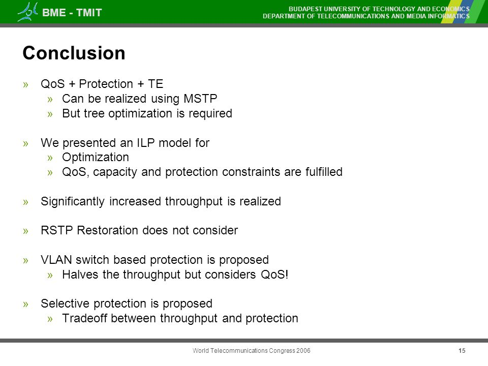 BME - TMIT BUDAPEST UNIVERSITY OF TECHNOLOGY AND ECONOMICS DEPARTMENT OF TELECOMMUNICATIONS AND MEDIA INFORMATICS World Telecommunications Congress Conclusion » QoS + Protection + TE » Can be realized using MSTP » But tree optimization is required » We presented an ILP model for » Optimization » QoS, capacity and protection constraints are fulfilled » Significantly increased throughput is realized » RSTP Restoration does not consider » VLAN switch based protection is proposed » Halves the throughput but considers QoS.