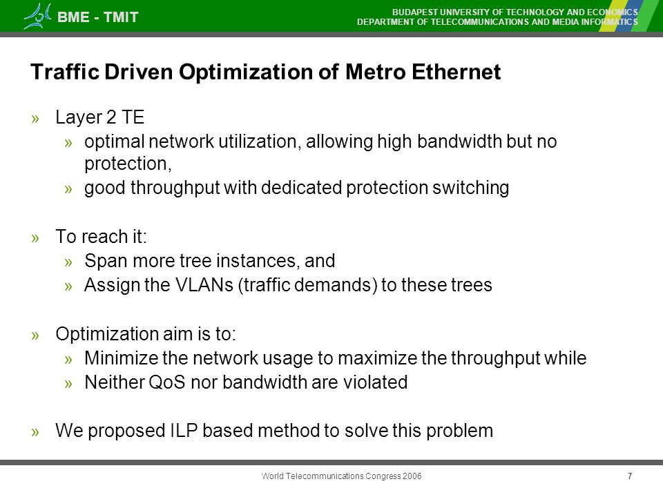 BME - TMIT BUDAPEST UNIVERSITY OF TECHNOLOGY AND ECONOMICS DEPARTMENT OF TELECOMMUNICATIONS AND MEDIA INFORMATICS World Telecommunications Congress Traffic Driven Optimization of Metro Ethernet » Layer 2 TE » optimal network utilization, allowing high bandwidth but no protection, » good throughput with dedicated protection switching » To reach it: » Span more tree instances, and » Assign the VLANs (traffic demands) to these trees » Optimization aim is to: » Minimize the network usage to maximize the throughput while » Neither QoS nor bandwidth are violated » We proposed ILP based method to solve this problem