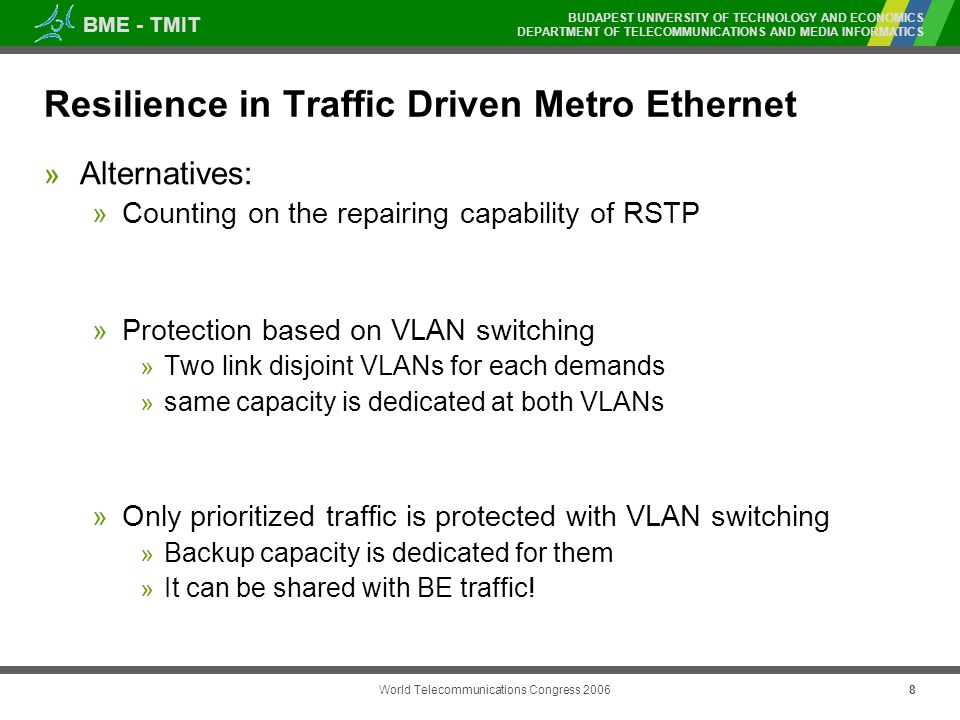 BME - TMIT BUDAPEST UNIVERSITY OF TECHNOLOGY AND ECONOMICS DEPARTMENT OF TELECOMMUNICATIONS AND MEDIA INFORMATICS World Telecommunications Congress Resilience in Traffic Driven Metro Ethernet » Alternatives: » Counting on the repairing capability of RSTP » Protection based on VLAN switching » Two link disjoint VLANs for each demands » same capacity is dedicated at both VLANs » Only prioritized traffic is protected with VLAN switching » Backup capacity is dedicated for them » It can be shared with BE traffic!
