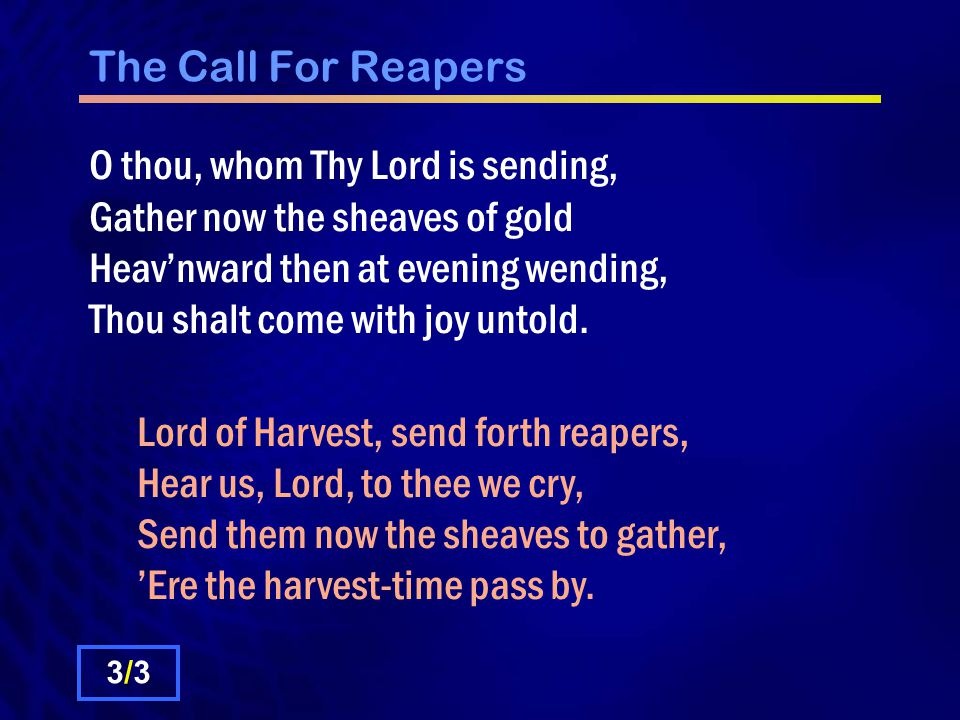 The Call For Reapers O thou, whom Thy Lord is sending, Gather now the sheaves of gold Heavnward then at evening wending, Thou shalt come with joy untold.