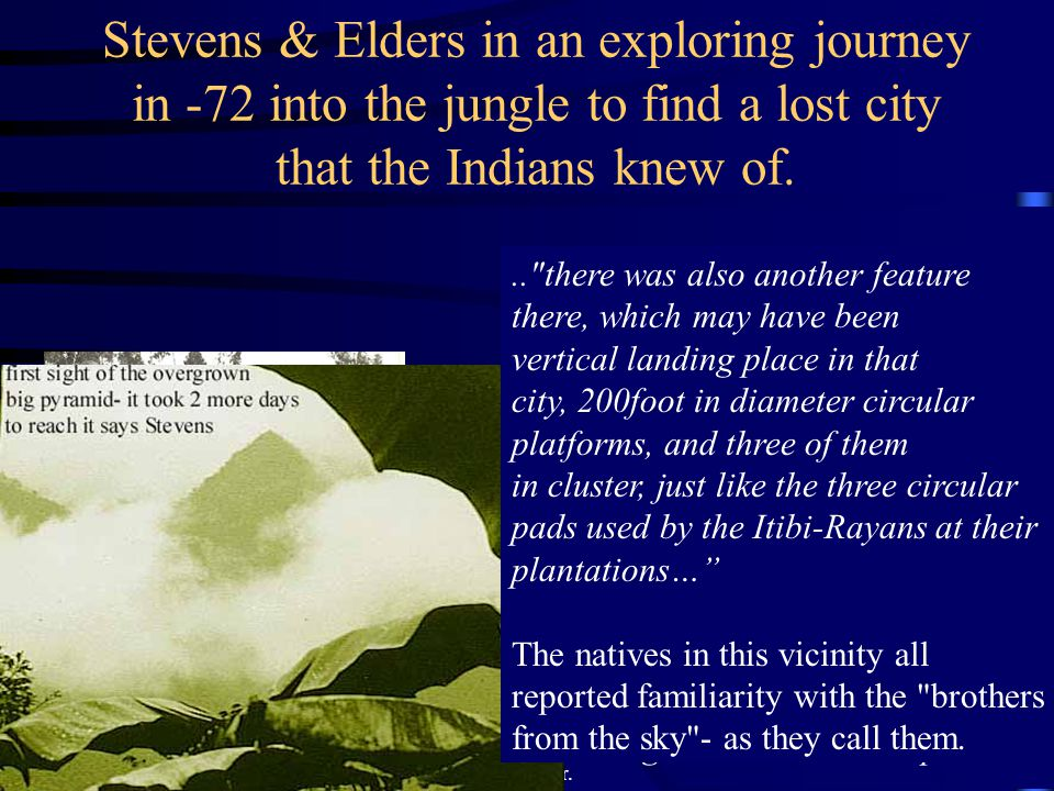 Stevens & Elders in an exploring journey in -72 into the jungle to find a lost city that the Indians knew of. it was immense -actually a shaped mounta
