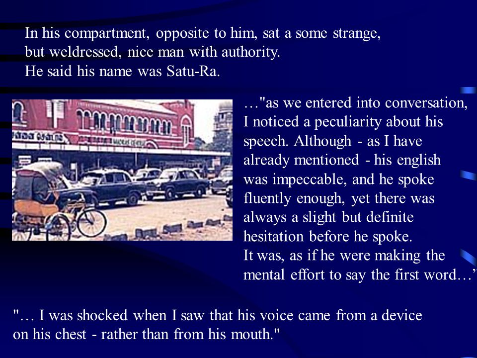 In his compartment, opposite to him, sat a some strange, but weldressed, nice man with authority. He said his name was Satu-Ra.
