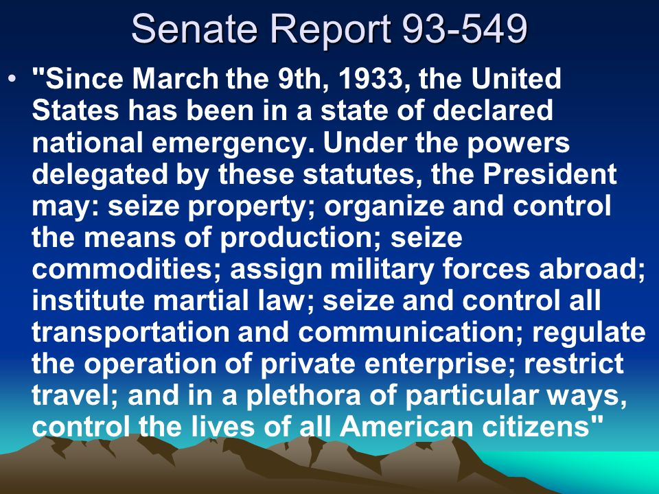 Senate Report 93-549 Since March the 9th, 1933, the United States has been in a state of declared national emergency.