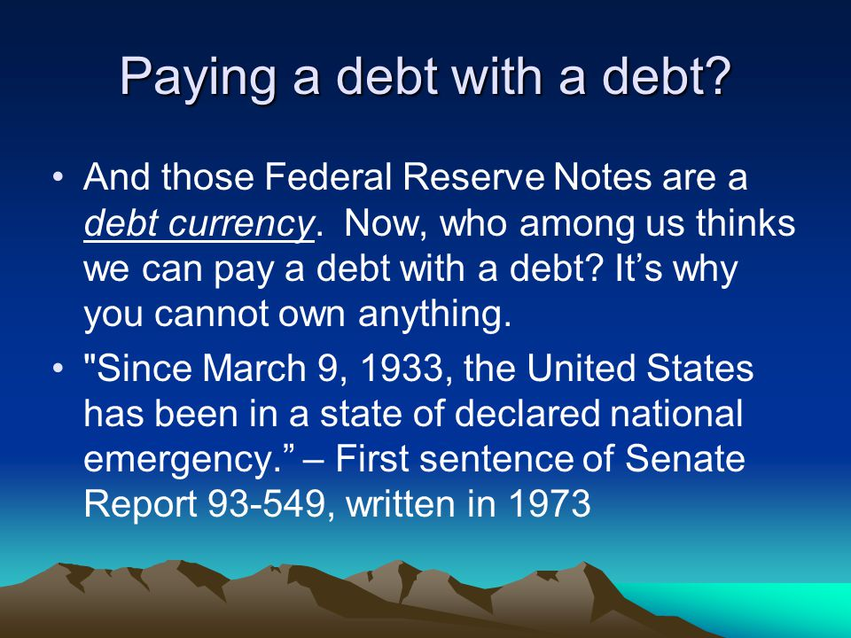 Paying a debt with a debt. And those Federal Reserve Notes are a debt currency.