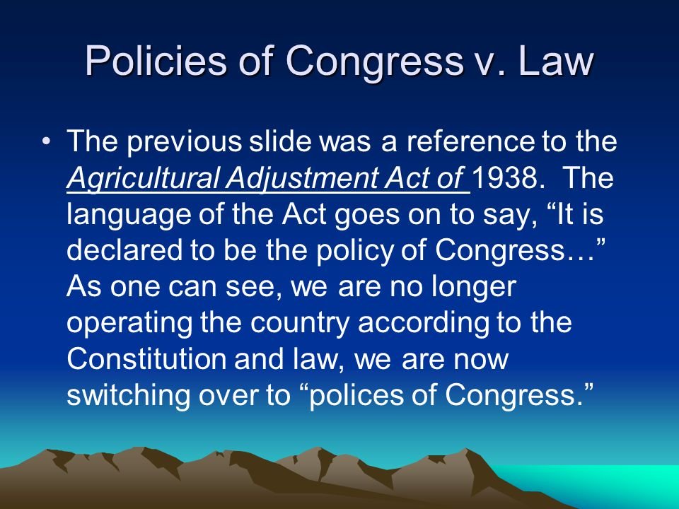 Policies of Congress v. Law The previous slide was a reference to the Agricultural Adjustment Act of 1938. The language of the Act goes on to say, It