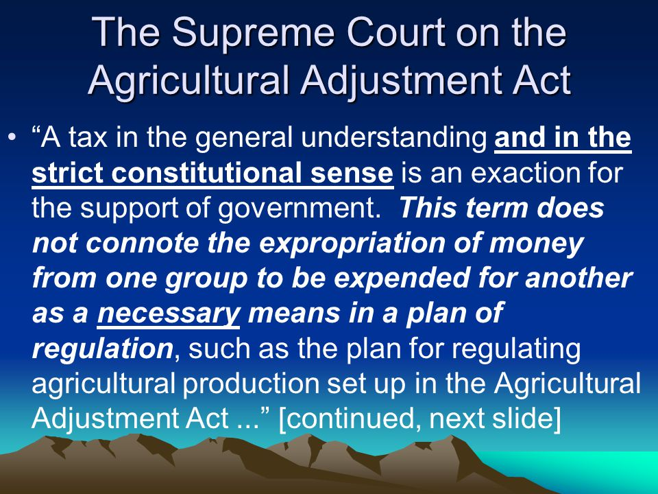The Supreme Court on the Agricultural Adjustment Act A tax in the general understanding and in the strict constitutional sense is an exaction for the support of government.