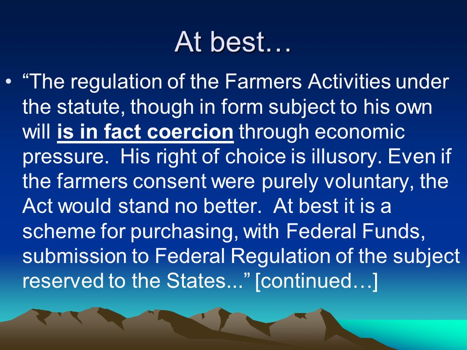 At best… The regulation of the Farmers Activities under the statute, though in form subject to his own will is in fact coercion through economic pressure.