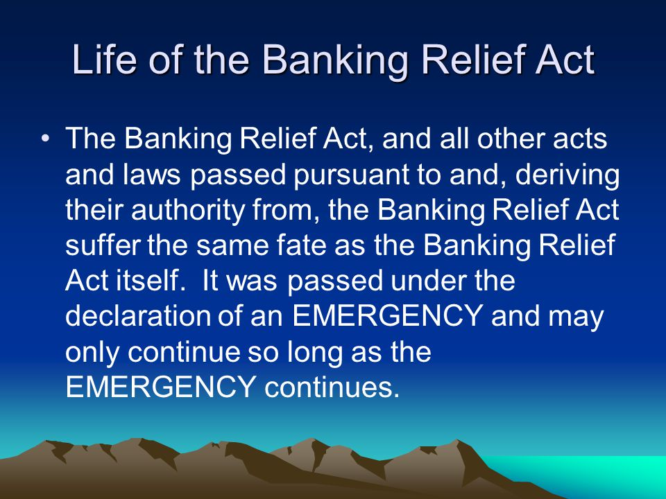 Life of the Banking Relief Act The Banking Relief Act, and all other acts and laws passed pursuant to and, deriving their authority from, the Banking Relief Act suffer the same fate as the Banking Relief Act itself.