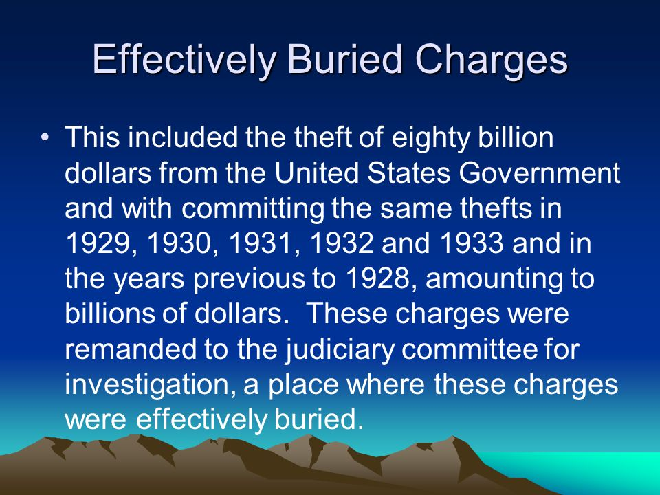 Effectively Buried Charges This included the theft of eighty billion dollars from the United States Government and with committing the same thefts in 1929, 1930, 1931, 1932 and 1933 and in the years previous to 1928, amounting to billions of dollars.