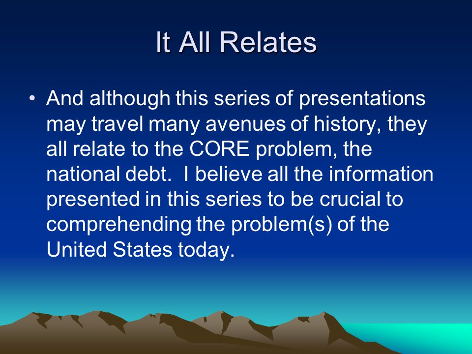 It All Relates And although this series of presentations may travel many avenues of history, they all relate to the CORE problem, the national debt.