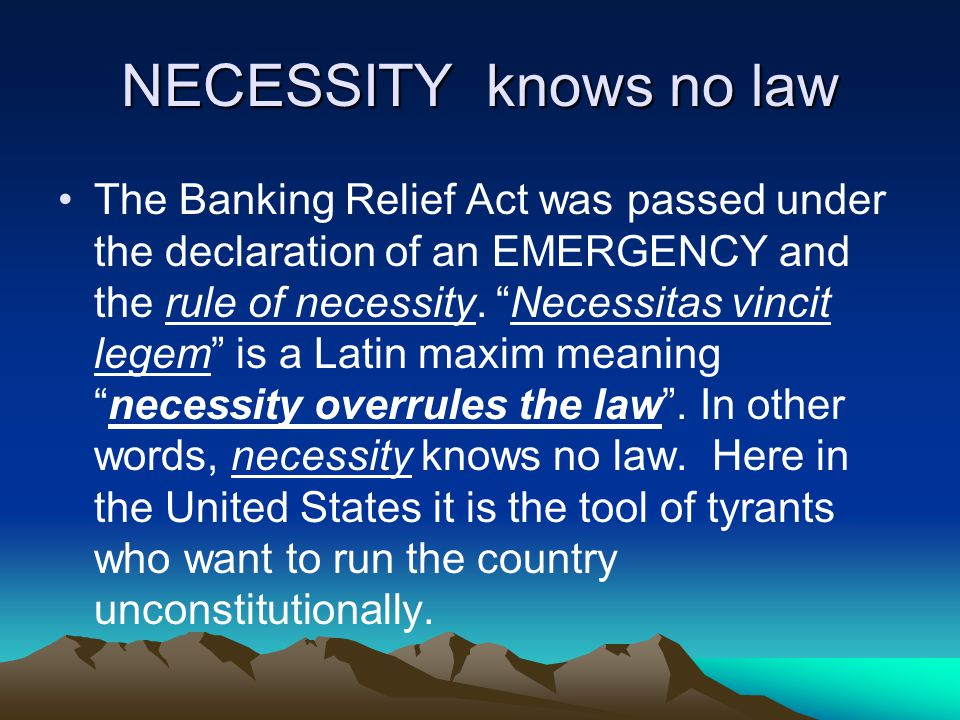 NECESSITY knows no law The Banking Relief Act was passed under the declaration of an EMERGENCY and the rule of necessity.