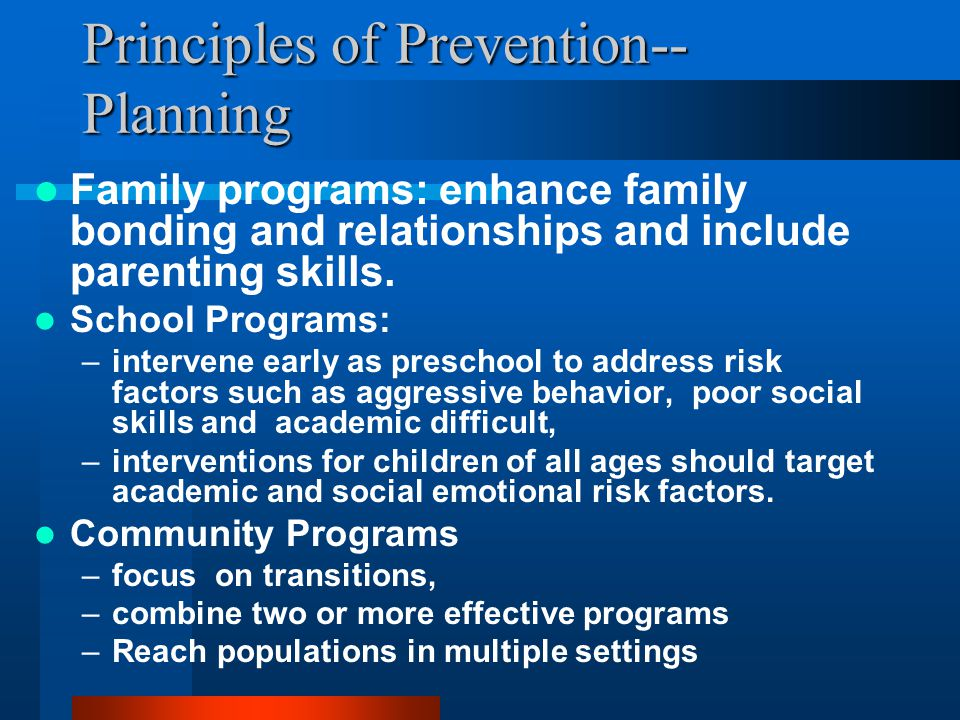 Principles of Prevention-- Planning Family programs: enhance family bonding and relationships and include parenting skills.