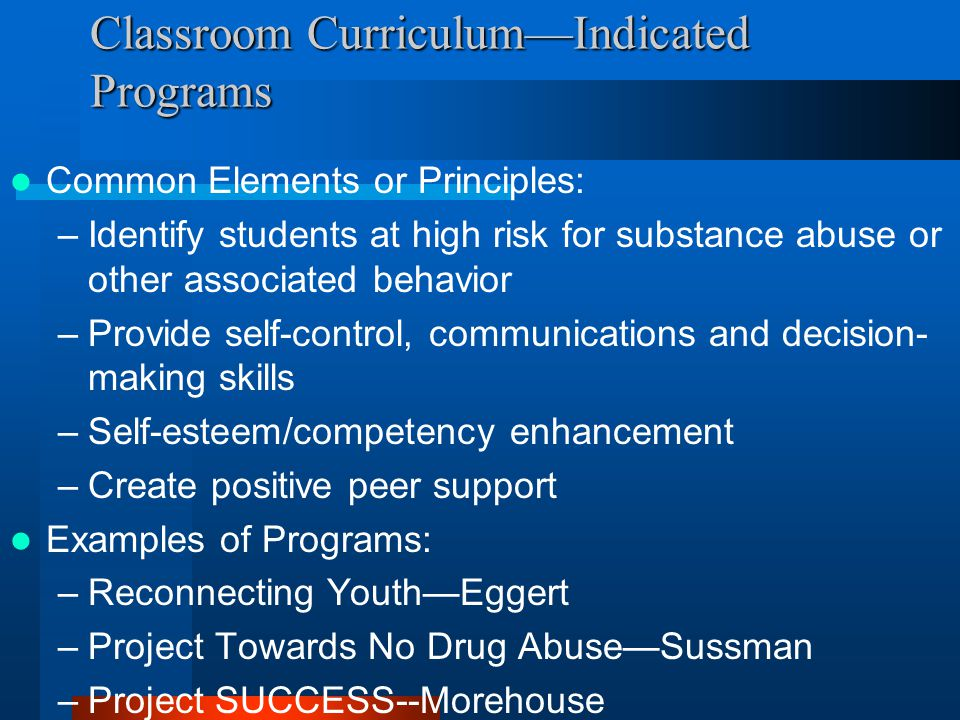 Classroom CurriculumIndicated Programs Common Elements or Principles: –Identify students at high risk for substance abuse or other associated behavior –Provide self-control, communications and decision- making skills –Self-esteem/competency enhancement –Create positive peer support Examples of Programs: –Reconnecting YouthEggert –Project Towards No Drug AbuseSussman –Project SUCCESS--Morehouse