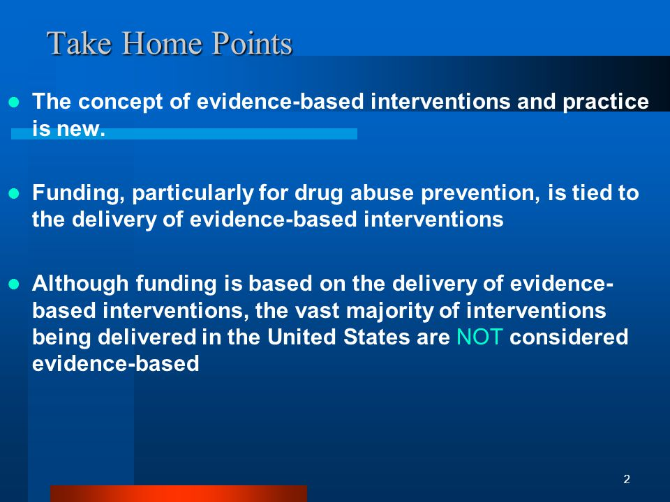 Center for Substance Abuse Prevention: Identifying and Selecting Evidence-Based Interventions Federal registries of evidence-based interventions Reported (with positive effects on the primary targeted outcome) in peer-reviewed journals Documented effectiveness supported by other sources of information, meeting all of the following guidelines –theory-based –similar in content and structure to interventions on registries –supported by documentation that it has been effectively implemented in the past and multiple times –deemed acceptable by a team of experts.