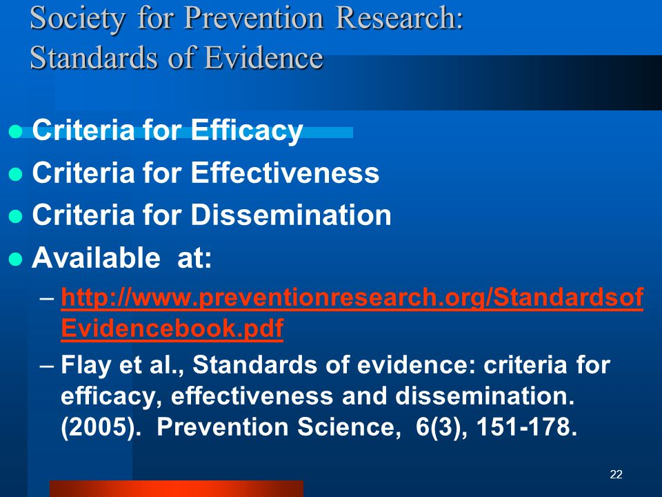 Society for Prevention Research: Standards of Evidence Criteria for Efficacy Criteria for Effectiveness Criteria for Dissemination Available at: –http://www.preventionresearch.org/Standardsof Evidencebook.pdfhttp://www.preventionresearch.org/Standardsof Evidencebook.pdf –Flay et al., Standards of evidence: criteria for efficacy, effectiveness and dissemination.